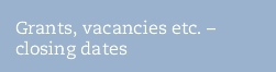Grants, vacancies etc. –  closing dates